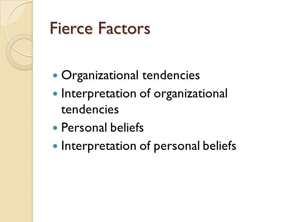 Fierce Factors Organizational tendencies Interpretation of organizational tendencies Personal beliefs Interpretation of personal beliefs