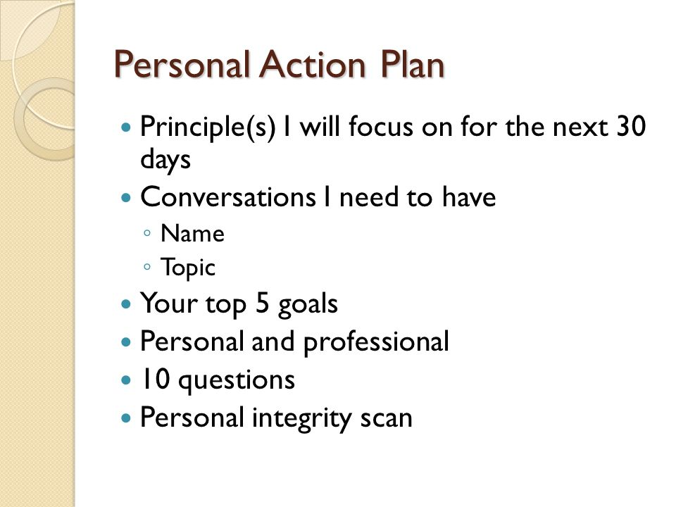 Personal Action Plan Principle(s) I will focus on for the next 30 days Conversations I need to have Name Topic Your top 5 goals Personal and professio