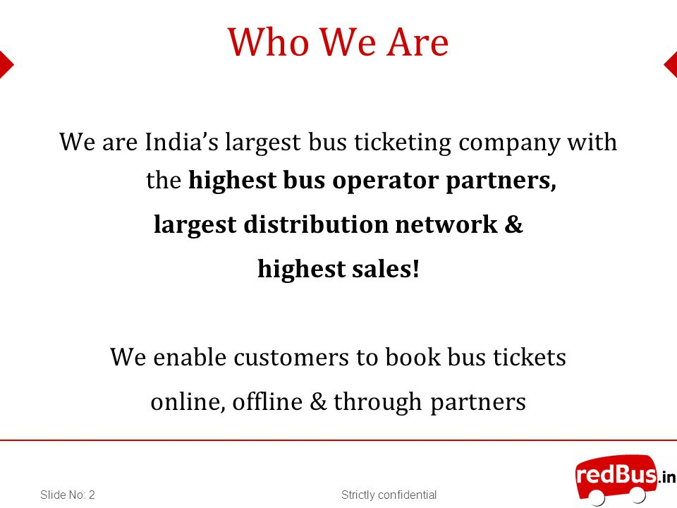 Strictly confidentialSlide No: 2 Who We Are We are Indias largest bus ticketing company with the highest bus operator partners, largest distribution network & highest sales.