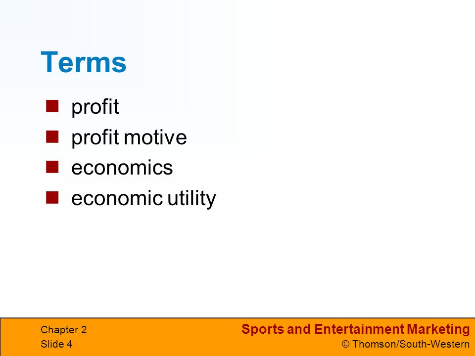 Sports and Entertainment Marketing © Thomson/South-Western Chapter 2 Slide 5 THE PROFIT MAKERS profit the amount of money remaining from revenues after all expenses are paid