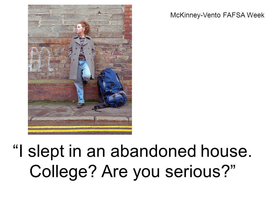 I slept in an abandoned house. College? Are you serious? McKinney-Vento FAFSA Week