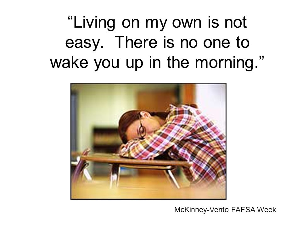 Living on my own is not easy. There is no one to wake you up in the morning. McKinney-Vento FAFSA Week