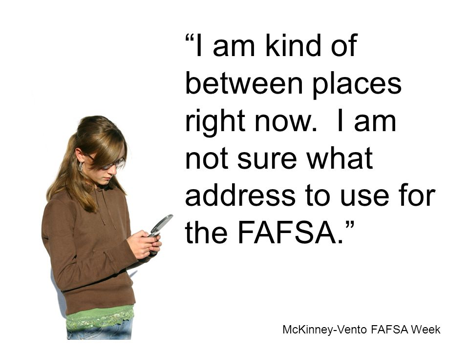 I am kind of between places right now. I am not sure what address to use for the FAFSA. McKinney-Vento FAFSA Week