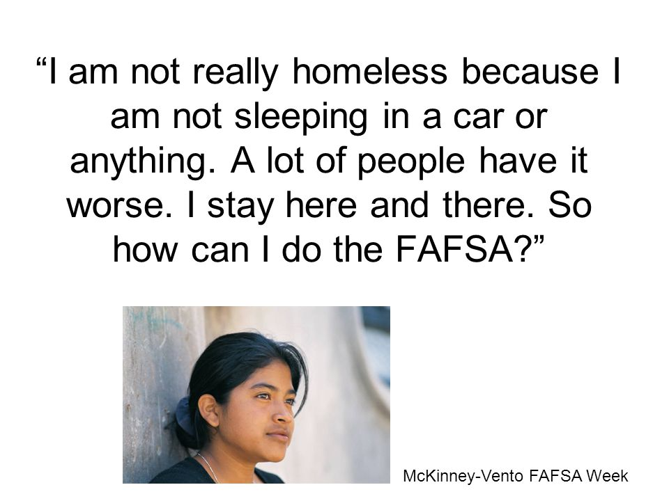 I am not really homeless because I am not sleeping in a car or anything. A lot of people have it worse. I stay here and there. So how can I do the FAF