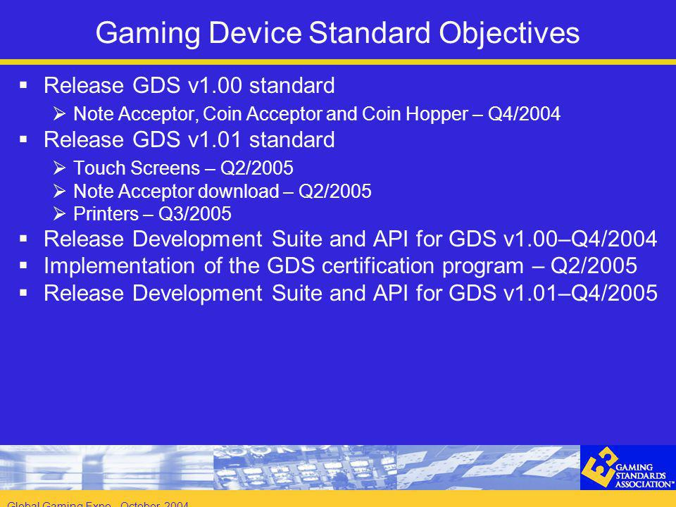 Global Gaming Expo - October 2004 Gaming Device Standard Objectives Release GDS v1.00 standard Note Acceptor, Coin Acceptor and Coin Hopper – Q4/2004 Release GDS v1.01 standard Touch Screens – Q2/2005 Note Acceptor download – Q2/2005 Printers – Q3/2005 Release Development Suite and API for GDS v1.00–Q4/2004 Implementation of the GDS certification program – Q2/2005 Release Development Suite and API for GDS v1.01–Q4/2005