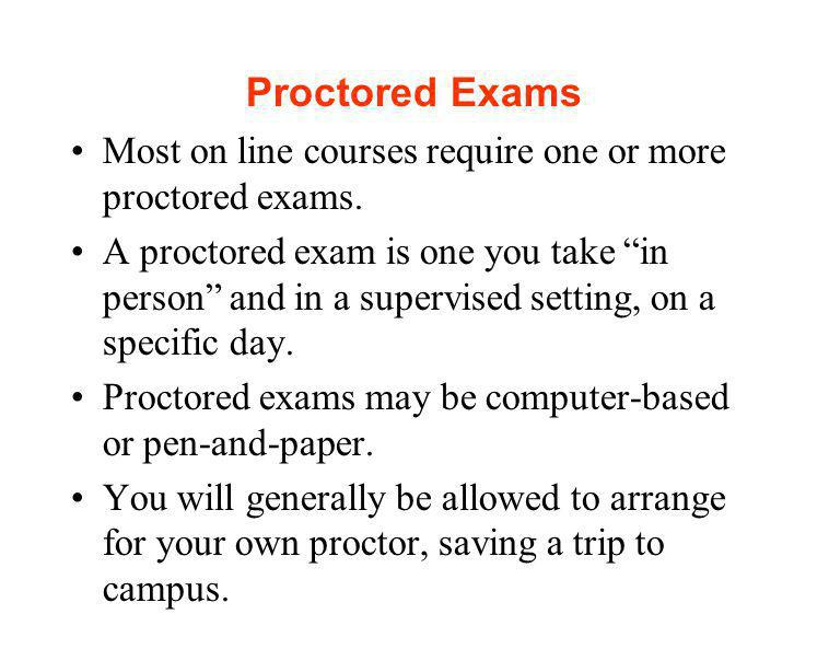 Proctored Exams Most on line courses require one or more proctored exams.