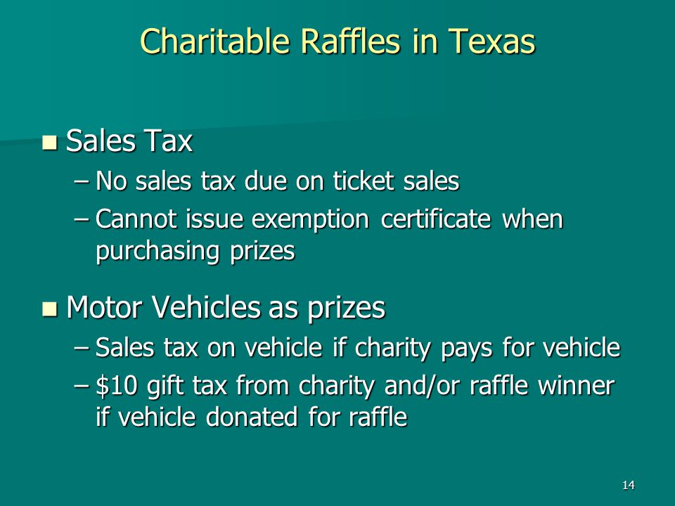 14 Charitable Raffles in Texas Sales Tax Sales Tax –No sales tax due on ticket sales –Cannot issue exemption certificate when purchasing prizes Motor