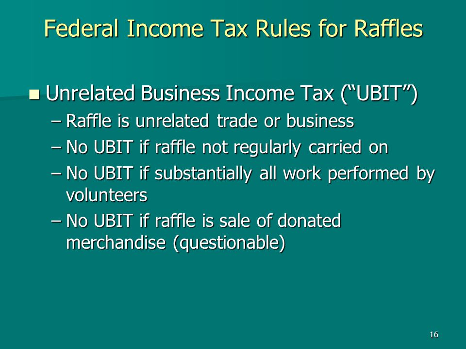 16 Federal Income Tax Rules for Raffles Unrelated Business Income Tax (UBIT) Unrelated Business Income Tax (UBIT) –Raffle is unrelated trade or busine