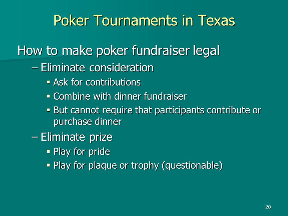 20 Poker Tournaments in Texas How to make poker fundraiser legal –Eliminate consideration Ask for contributions Ask for contributions Combine with din