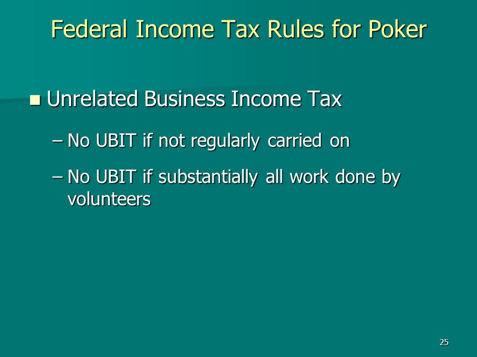 25 Federal Income Tax Rules for Poker Unrelated Business Income Tax Unrelated Business Income Tax –No UBIT if not regularly carried on –No UBIT if sub