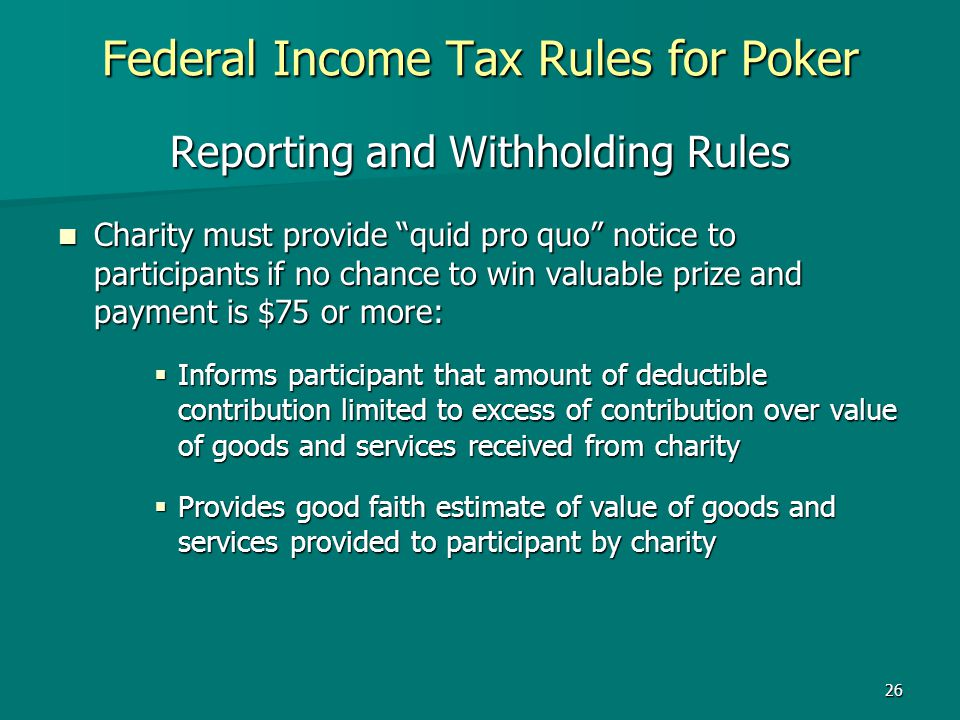 26 Federal Income Tax Rules for Poker Reporting and Withholding Rules Charity must provide quid pro quo notice to participants if no chance to win val