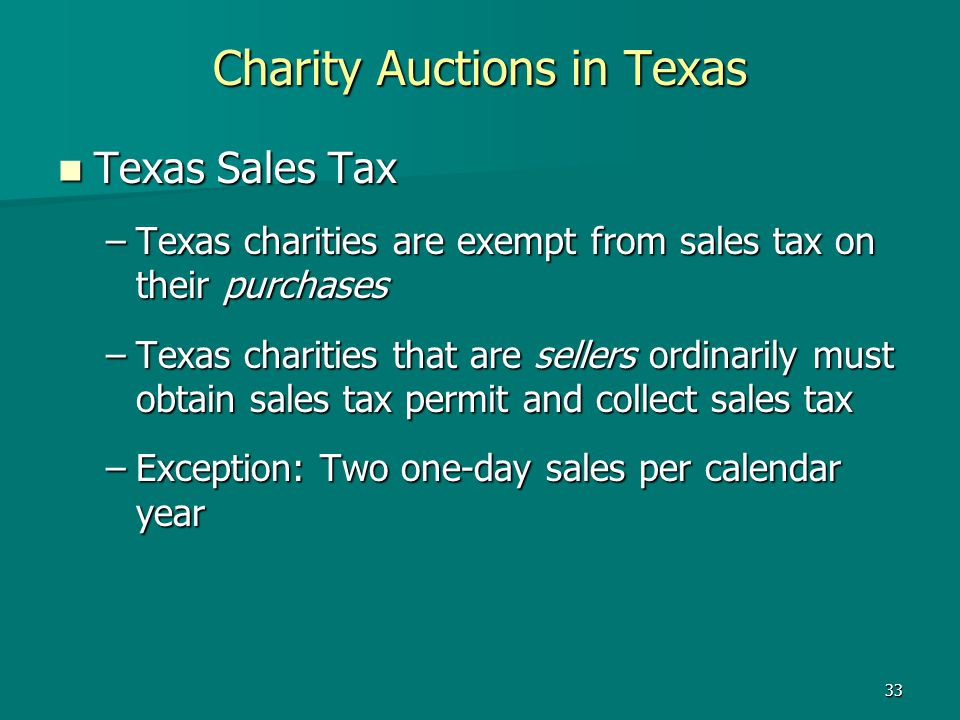 33 Charity Auctions in Texas Texas Sales Tax Texas Sales Tax –Texas charities are exempt from sales tax on their purchases –Texas charities that are s