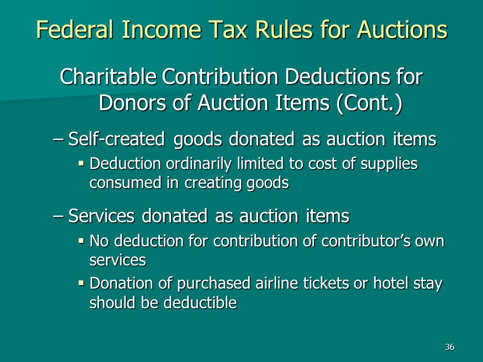 36 Federal Income Tax Rules for Auctions Charitable Contribution Deductions for Donors of Auction Items (Cont.) –Self-created goods donated as auction
