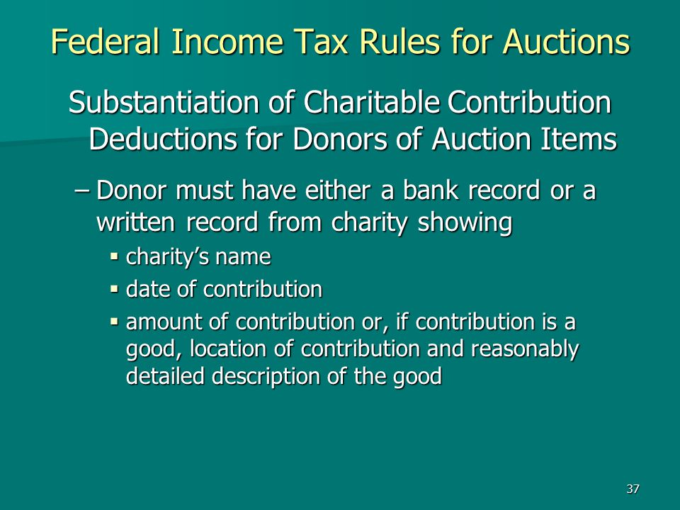 37 Federal Income Tax Rules for Auctions Substantiation of Charitable Contribution Deductions for Donors of Auction Items –Donor must have either a ba
