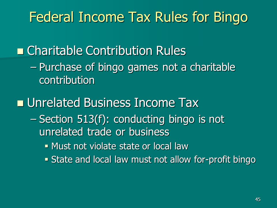 45 Federal Income Tax Rules for Bingo Charitable Contribution Rules Charitable Contribution Rules –Purchase of bingo games not a charitable contributi