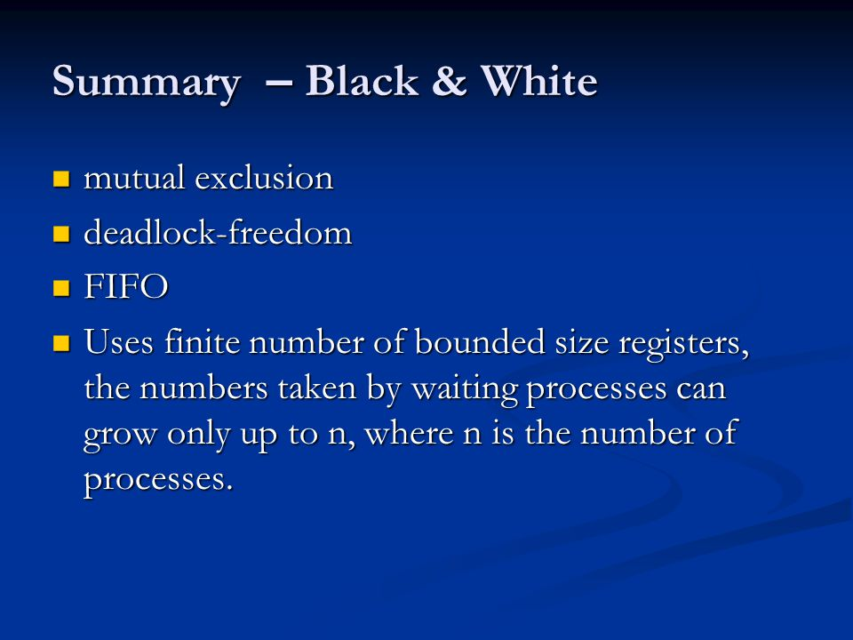 Summary – Black & White mutual exclusion mutual exclusion deadlock-freedom deadlock-freedom FIFO FIFO Uses finite number of bounded size registers, the numbers taken by waiting processes can grow only up to n, where n is the number of processes.