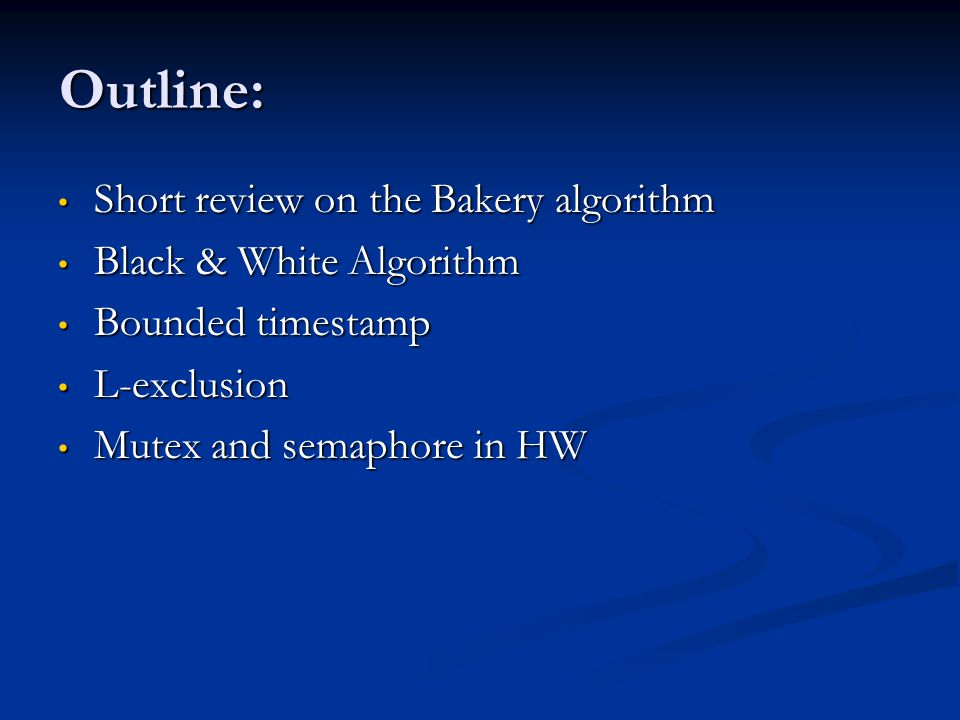 Outline: Short review on the Bakery algorithm Short review on the Bakery algorithm Black & White Algorithm Black & White Algorithm Bounded timestamp Bounded timestamp L-exclusion L-exclusion Mutex and semaphore in HW Mutex and semaphore in HW