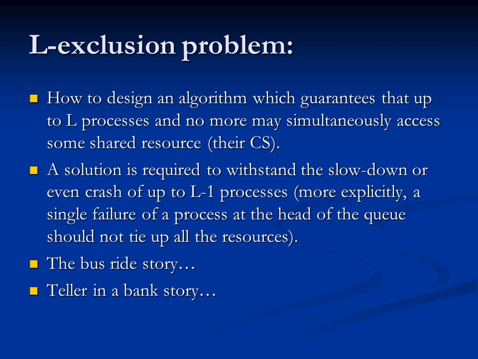 L-exclusion problem: How to design an algorithm which guarantees that up to L processes and no more may simultaneously access some shared resource (their CS).