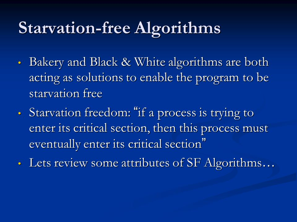 Starvation-free Algorithms Bakery and Black & White algorithms are both acting as solutions to enable the program to be starvation free Bakery and Black & White algorithms are both acting as solutions to enable the program to be starvation free Starvation freedom: if a process is trying to enter its critical section, then this process must eventually enter its critical section Starvation freedom: if a process is trying to enter its critical section, then this process must eventually enter its critical section Lets review some attributes of SF Algorithms … Lets review some attributes of SF Algorithms …