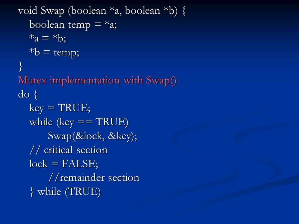 void Swap (boolean *a, boolean *b) { boolean temp = *a; *a = *b; *b = temp; } Mutex implementation with Swap() do { key = TRUE; while (key == TRUE) Swap(&lock, &key); // critical section lock = FALSE; //remainder section } while (TRUE)