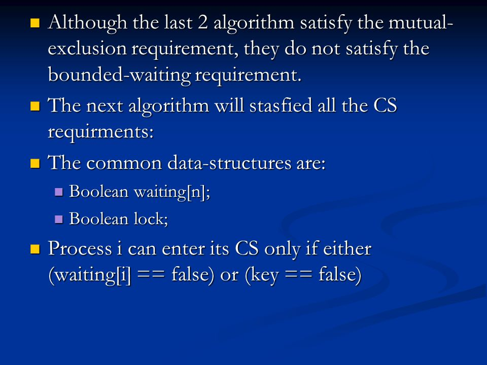 Although the last 2 algorithm satisfy the mutual- exclusion requirement, they do not satisfy the bounded-waiting requirement.