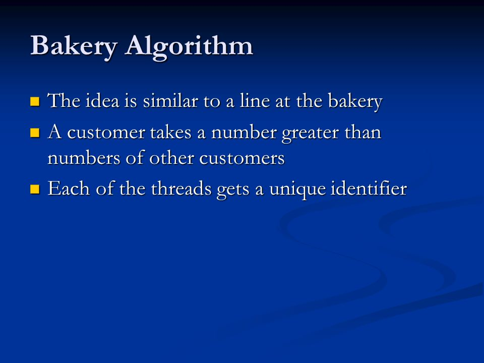 Bakery Algorithm The idea is similar to a line at the bakery The idea is similar to a line at the bakery A customer takes a number greater than numbers of other customers A customer takes a number greater than numbers of other customers Each of the threads gets a unique identifier Each of the threads gets a unique identifier