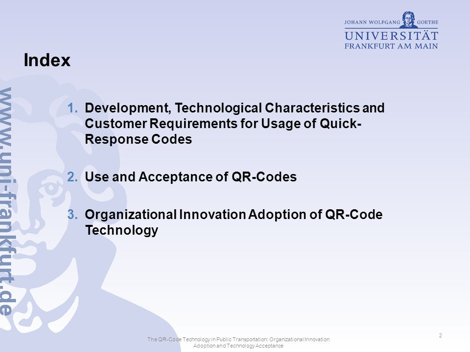 Index 1.Development, Technological Characteristics and Customer Requirements for Usage of Quick-Response Codes 2.Use and Acceptance of QR-Codes 3.Organizational Innovation Adoption of QR-Code Technology The QR-Code Technology in Public Transportation: Organizational Innovation Adoption and Technology Acceptance 3