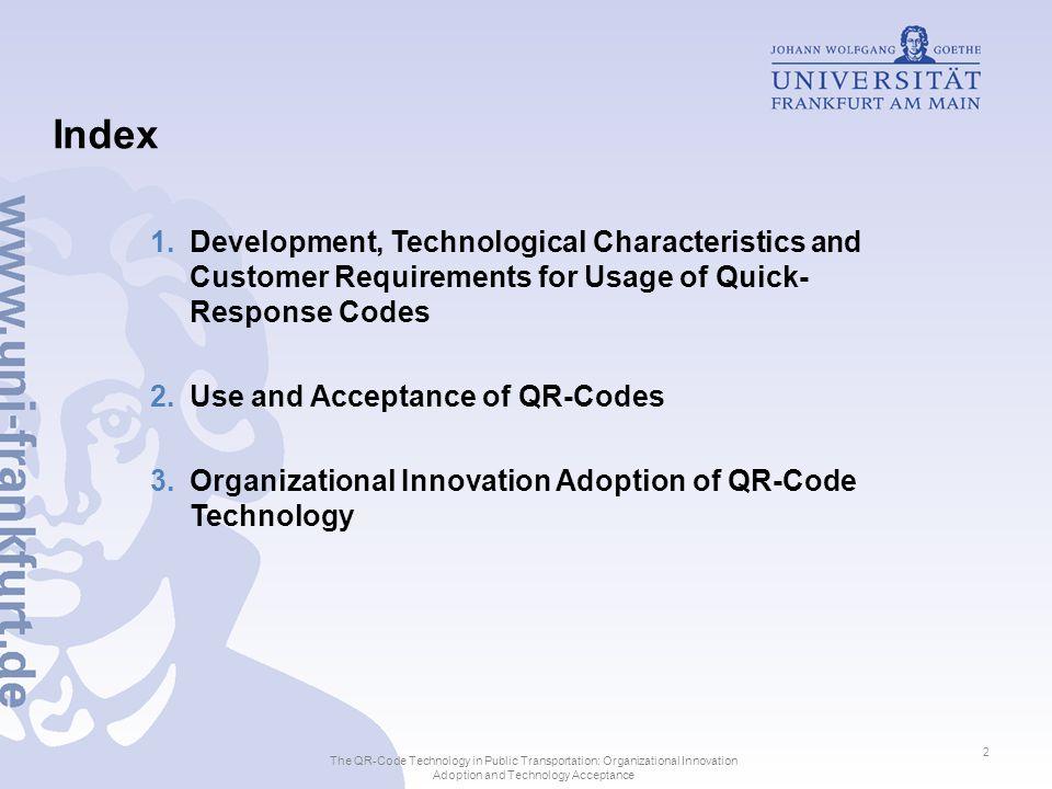 User Model Perceived Ease of Use Use PEOU3 U2 U1 Perceived Usefulness U3 Habit H1 H2 0,197* 0,151** 0,559*** H3 R² = 0,481 PEOU Objective Usability Output Quality PU3 Output Quality PU1 PU2 PEOU2 PEOU1 H1 T-test siginificance: p*<0,05; **p<0,01;***p<0,001 The QR-Code Technology in Public Transportation: Organizational Innovation Adoption and Technology Acceptance 13