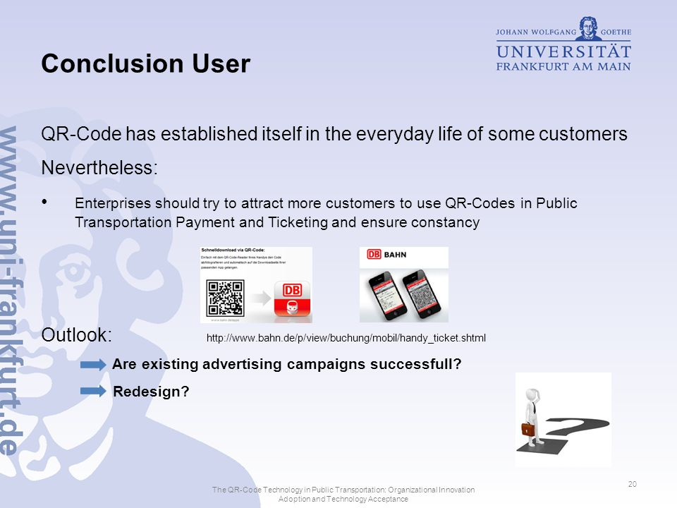 Conclusion User QR-Code has established itself in the everyday life of some customers Nevertheless: Enterprises should try to attract more customers to use QR-Codes in Public Transportation Payment and Ticketing and ensure constancy Outlook: Are existing advertising campaigns successfull.