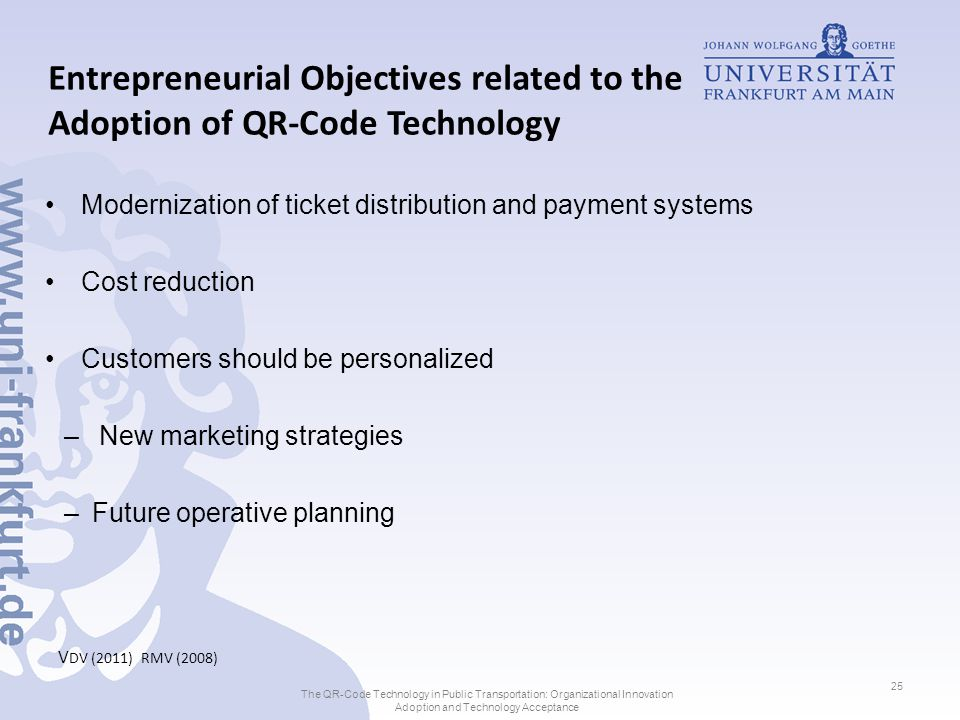Entrepreneurial Objectives related to the Adoption of QR-Code Technology Modernization of ticket distribution and payment systems Cost reduction Customers should be personalized – New marketing strategies –Future operative planning V DV (2011) RMV (2008) The QR-Code Technology in Public Transportation: Organizational Innovation Adoption and Technology Acceptance 25