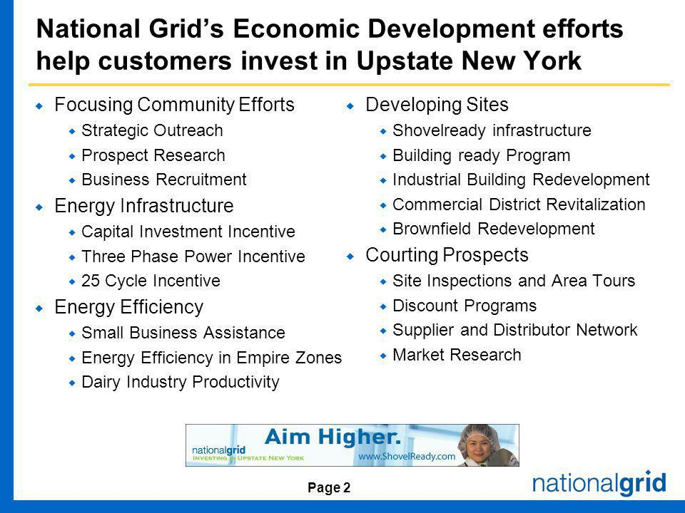 Page 2 National Grids Economic Development efforts help customers invest in Upstate New York Focusing Community Efforts Strategic Outreach Prospect Research Business Recruitment Energy Infrastructure Capital Investment Incentive Three Phase Power Incentive 25 Cycle Incentive Energy Efficiency Small Business Assistance Energy Efficiency in Empire Zones Dairy Industry Productivity Developing Sites Shovelready infrastructure Building ready Program Industrial Building Redevelopment Commercial District Revitalization Brownfield Redevelopment Courting Prospects Site Inspections and Area Tours Discount Programs Supplier and Distributor Network Market Research