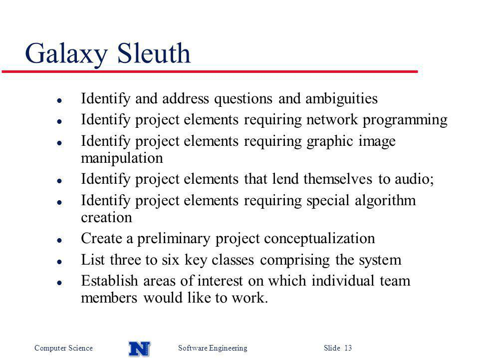 Computer ScienceSoftware Engineering Slide 13 Galaxy Sleuth l Identify and address questions and ambiguities l Identify project elements requiring network programming l Identify project elements requiring graphic image manipulation l Identify project elements that lend themselves to audio; l Identify project elements requiring special algorithm creation l Create a preliminary project conceptualization l List three to six key classes comprising the system l Establish areas of interest on which individual team members would like to work.
