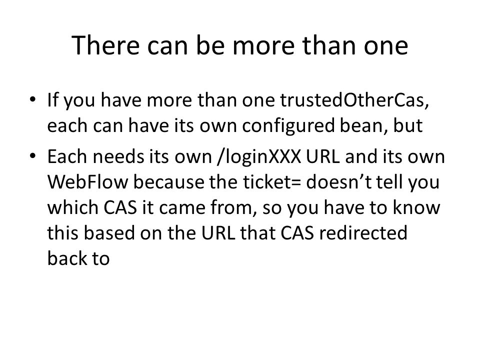 There can be more than one If you have more than one trustedOtherCas, each can have its own configured bean, but Each needs its own /loginXXX URL and its own WebFlow because the ticket= doesnt tell you which CAS it came from, so you have to know this based on the URL that CAS redirected back to
