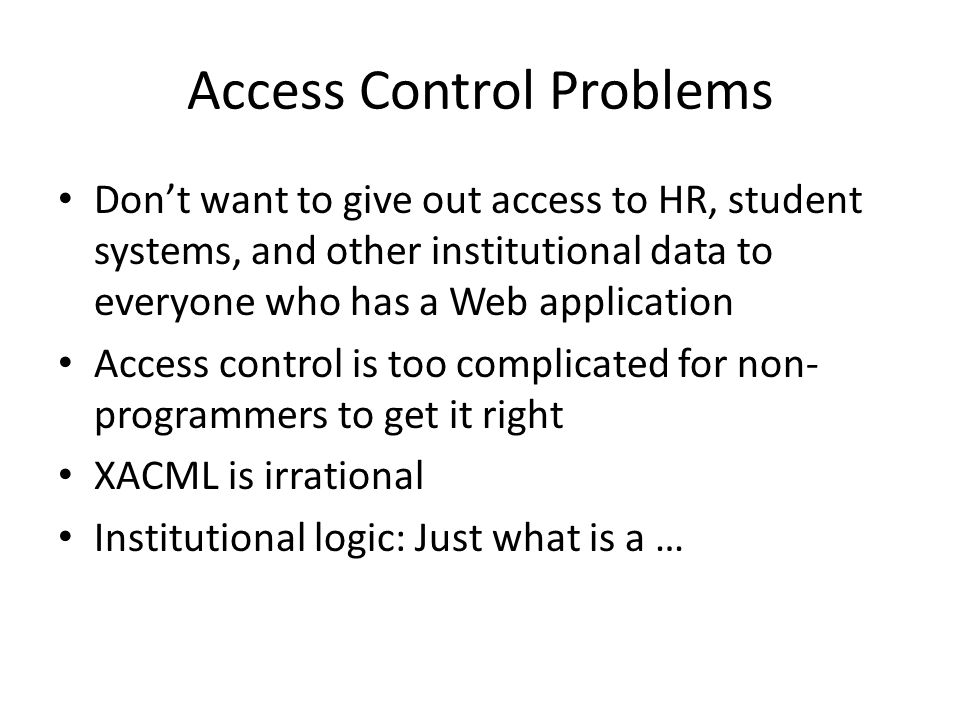 Access Control Problems Dont want to give out access to HR, student systems, and other institutional data to everyone who has a Web application Access control is too complicated for non- programmers to get it right XACML is irrational Institutional logic: Just what is a …