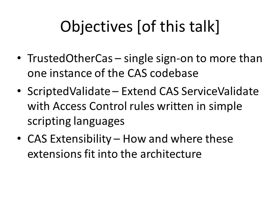 Objectives [of this talk] TrustedOtherCas – single sign-on to more than one instance of the CAS codebase ScriptedValidate – Extend CAS ServiceValidate with Access Control rules written in simple scripting languages CAS Extensibility – How and where these extensions fit into the architecture