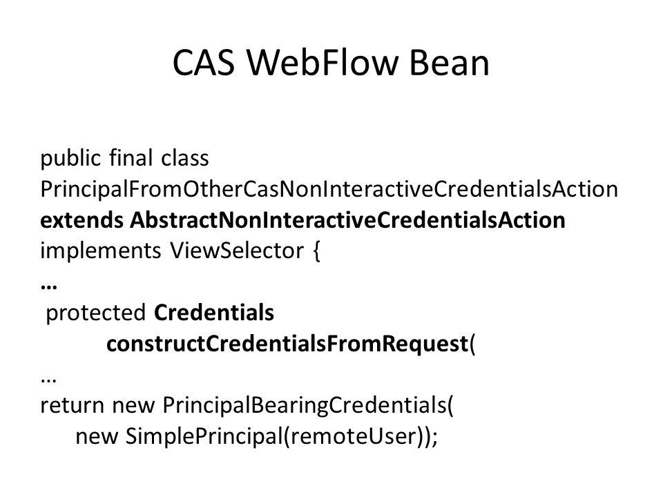CAS WebFlow Bean public final class PrincipalFromOtherCasNonInteractiveCredentialsAction extends AbstractNonInteractiveCredentialsAction implements ViewSelector { … protected Credentials constructCredentialsFromRequest( … return new PrincipalBearingCredentials( new SimplePrincipal(remoteUser));
