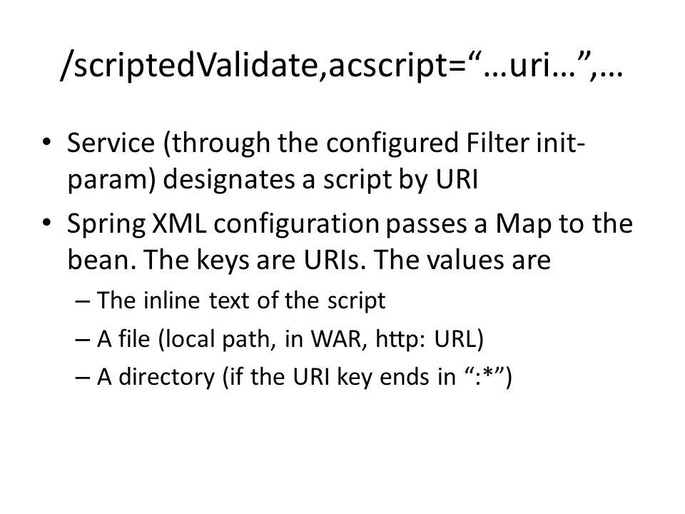 /scriptedValidate,acscript=…uri…,… Service (through the configured Filter init- param) designates a script by URI Spring XML configuration passes a Map to the bean.