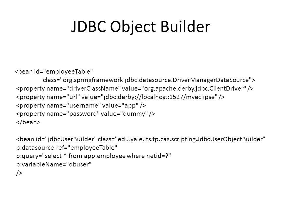 JDBC Object Builder <bean id= jdbcUserBuilder class= edu.yale.its.tp.cas.scripting.JdbcUserObjectBuilder p:datasource-ref= employeeTable p:query= select * from app.employee where netid= p:variableName= dbuser />