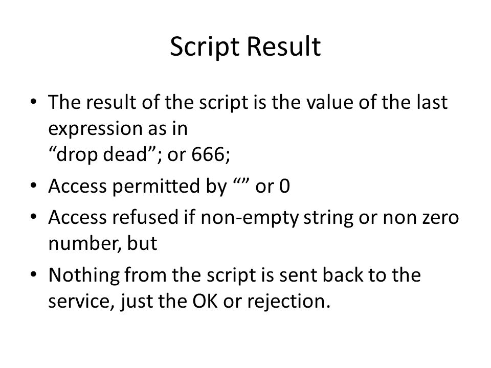 Script Result The result of the script is the value of the last expression as in drop dead; or 666; Access permitted by or 0 Access refused if non-empty string or non zero number, but Nothing from the script is sent back to the service, just the OK or rejection.