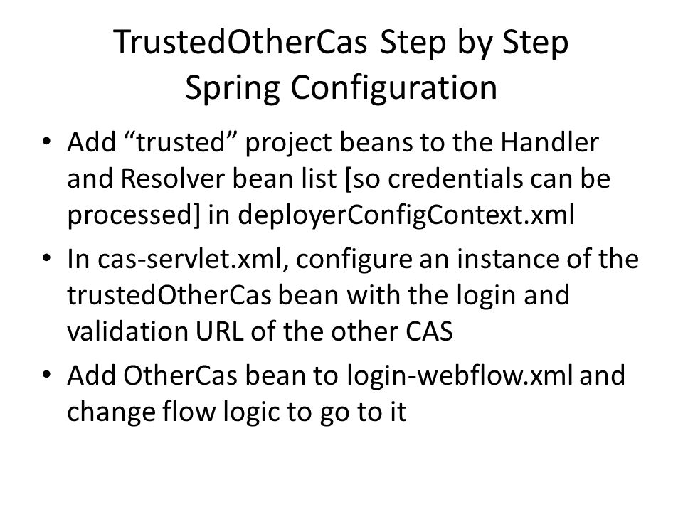 CAS internal API mapped to WebFlow concepts Return null follows failure state change (View method redirects to other CAS) Return Credentials follows success state change (to Create TGT) deployerConfigContext.xml must have cas- server-support-trusted Handler and Resolver that process this type of Credentials