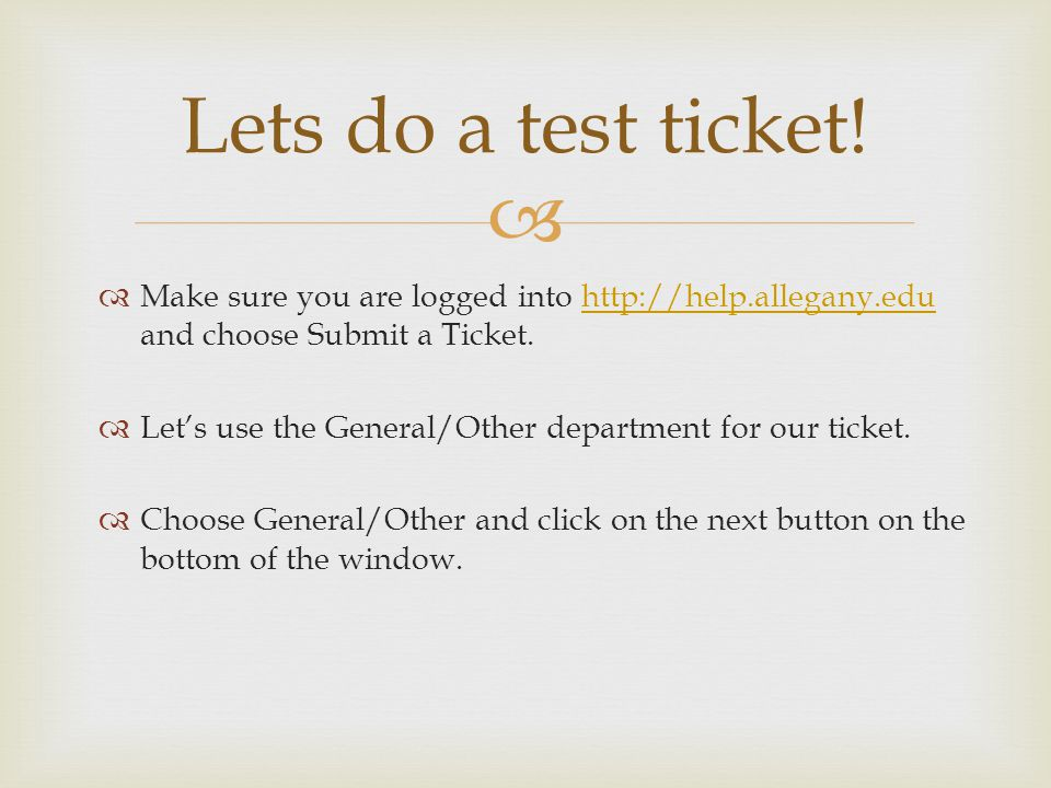 Lets do a test ticket! Make sure you are logged into http://help.allegany.edu and choose Submit a Ticket.http://help.allegany.edu Lets use the General