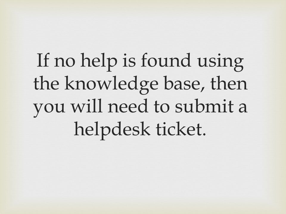 If no help is found using the knowledge base, then you will need to submit a helpdesk ticket.