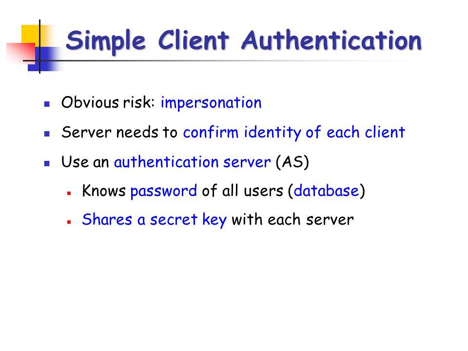 Simple Kerberos C AS V ID C || P C || ID V Ticket ID C || Ticket (1) (2) (3) Ticket = E KV [ID C || AD C || ID V ] C = client AS = authentication server V = server ID C = identifier of user on C ID V = identifier of V P C = password of user on C AD C = network address of C K V = secret encryption key shared by AS and V || = concatenation