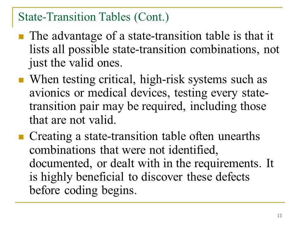 15 State-Transition Tables (Cont.) The advantage of a state-transition table is that it lists all possible state-transition combinations, not just the valid ones.