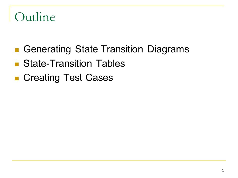 2 Outline Generating State Transition Diagrams State-Transition Tables Creating Test Cases