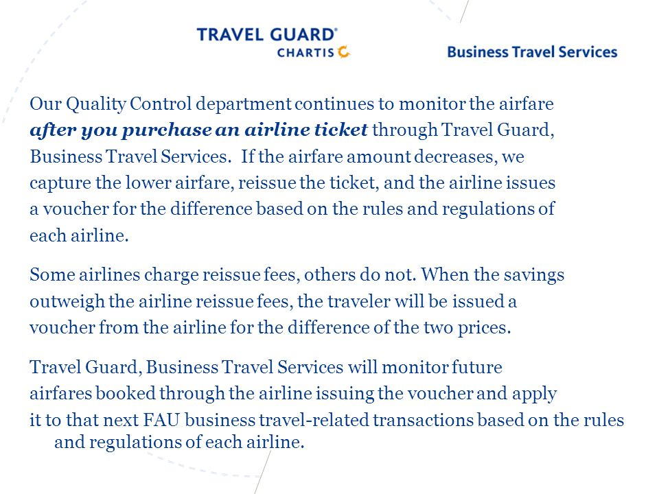 Our Quality Control department continues to monitor the airfare after you purchase an airline ticket through Travel Guard, Business Travel Services.