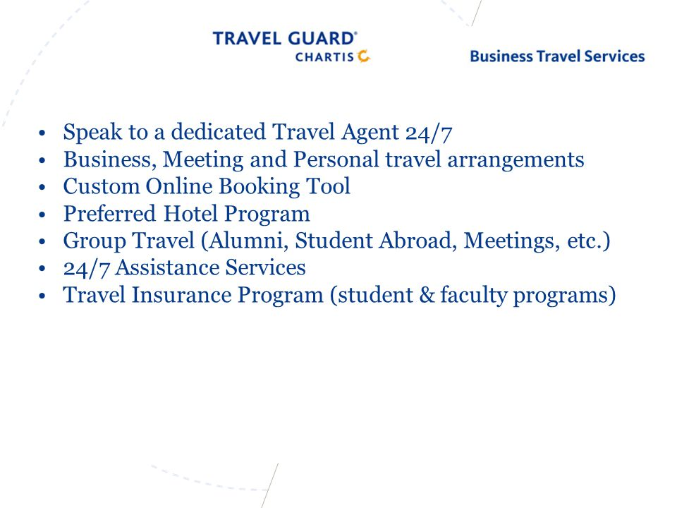 Speak to a dedicated Travel Agent 24/7 Business, Meeting and Personal travel arrangements Custom Online Booking Tool Preferred Hotel Program Group Travel (Alumni, Student Abroad, Meetings, etc.) 24/7 Assistance Services Travel Insurance Program (student & faculty programs)