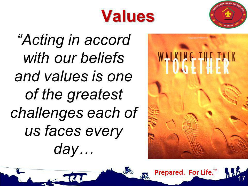 17 Acting in accord with our beliefs and values is one of the greatest challenges each of us faces every day…Values