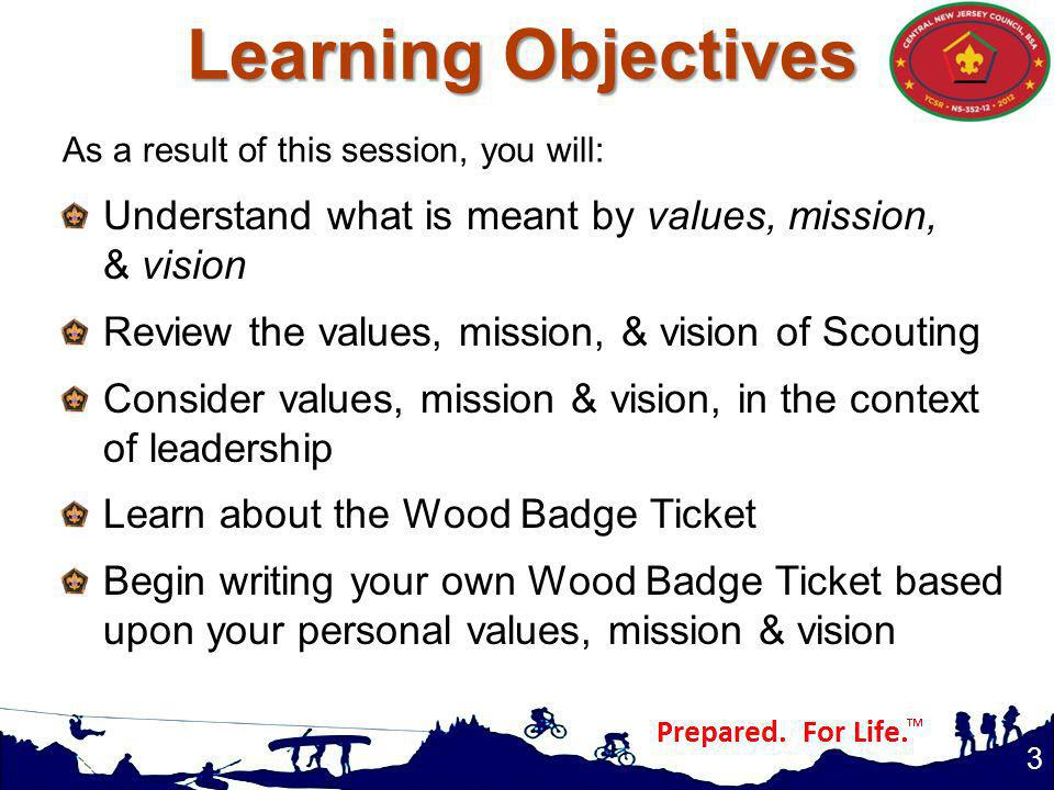 Learning Objectives 3 Understand what is meant by values, mission, & vision Review the values, mission, & vision of Scouting Consider values, mission & vision, in the context of leadership Learn about the Wood Badge Ticket Begin writing your own Wood Badge Ticket based upon your personal values, mission & vision As a result of this session, you will:
