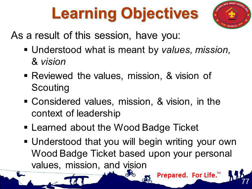 Learning Objectives 77 As a result of this session, have you: Understood what is meant by values, mission, & vision Reviewed the values, mission, & vision of Scouting Considered values, mission, & vision, in the context of leadership Learned about the Wood Badge Ticket Understood that you will begin writing your own Wood Badge Ticket based upon your personal values, mission, and vision